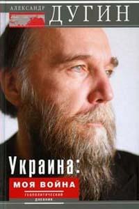 Александр Дугин. Украина. Моя война. Геополитический дневник